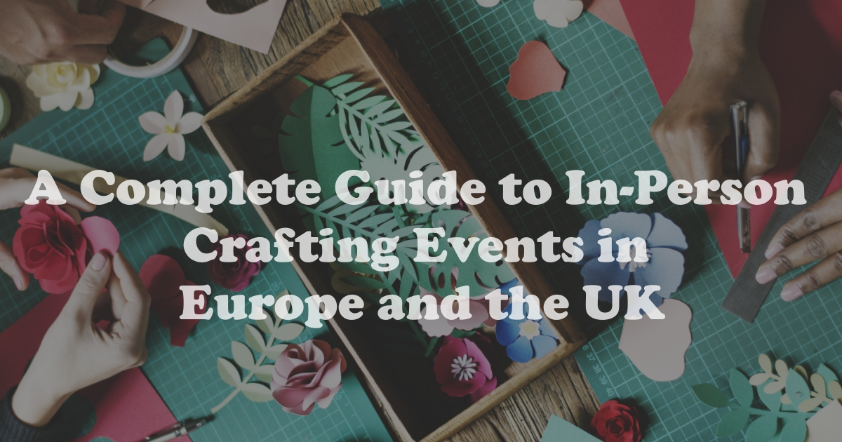 A Complete Guide to In-Person Crafting Events in Europe and the UK