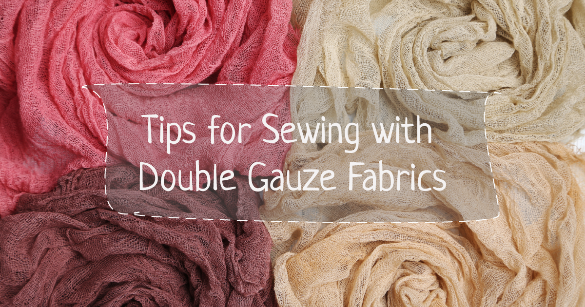 Tips for Sewing with Double Gauze Fabrics