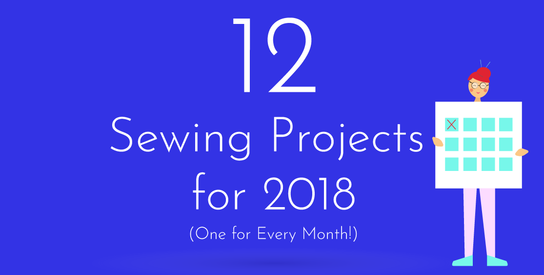 12 Sewing Projects for 2018 (One for Every Month!)
